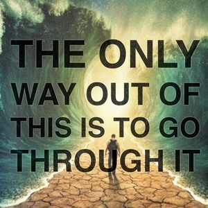 The only way out of this is to go through it
