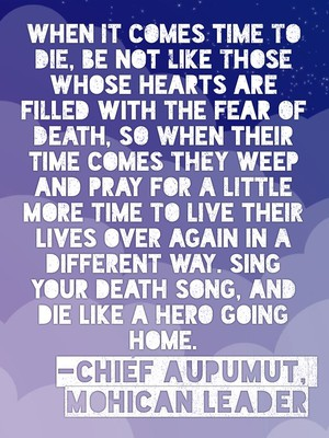 When it comes time to die, be not like those whose hearts are filled with the fear of death, so when their time comes they weep and pray for a little more time to live their lives over again in a different way. Sing your death song, and die like a hero going home. -Chief Aupumut, Mohican leader