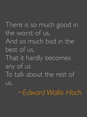 There is so much good in the worst of us, And so much bad in the best of us, That it hardly becomes any of us To talk about the rest of us. ~Edward Wallis Hoch