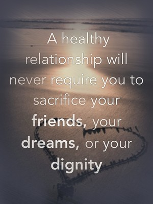 A healthy relationship will never require you to sacrifice your friends, your dreams, or your dignity