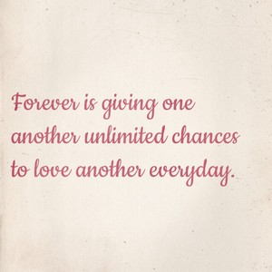 Forever is giving one another unlimited chances to love another everyday.