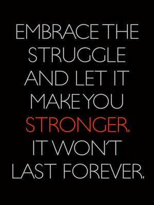 Embrace the struggle and let it make you stronger. It won't last forever.