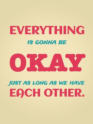 Everything is gonna be okay just as long as we have each other.