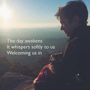 The day awakens It whispers softly to us Welcoming us in