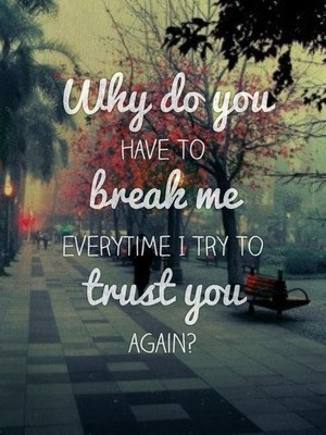 Why do you have to break me everytime I try to trust you again?