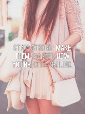 Stay Strong. Make them wonder how you're still smiling.