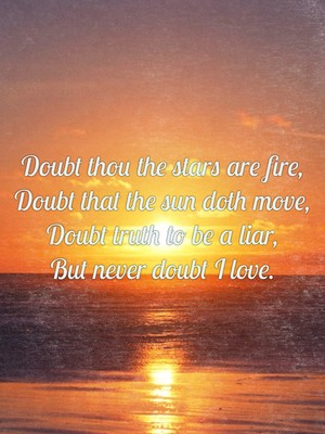Doubt thou the stars are fire, Doubt that the sun doth move, Doubt truth to be a liar, But never doubt I love.