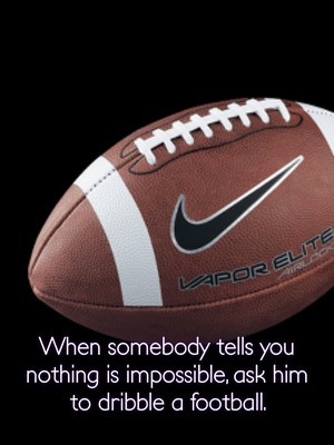 When somebody tells you nothing is impossible, ask him to dribble a football.