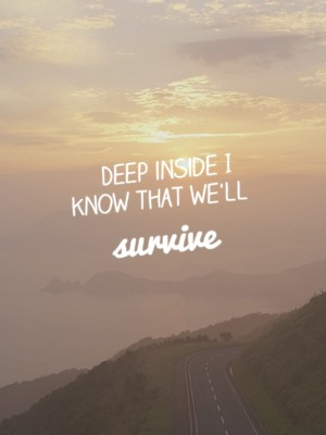 Deep inside I know that we'll survive