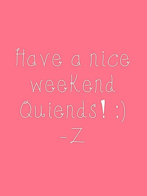 Have a nice weekend Quiends! :) -Z