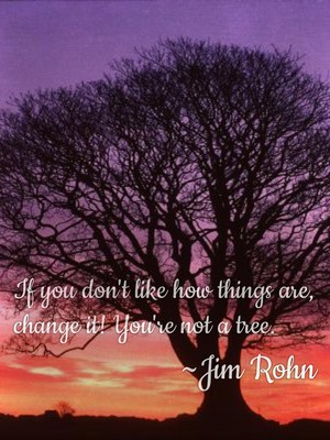If you don't like how things are, change it! You're not a tree. ~Jim Rohn