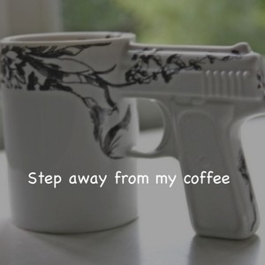 Step away from my coffee