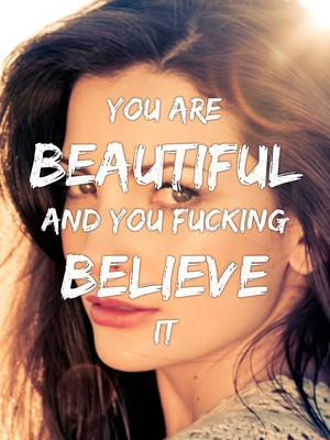 You are beautiful and you fucking believe it