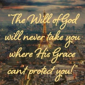 """The Will of God will never take you where His Grace can't protect you!"""