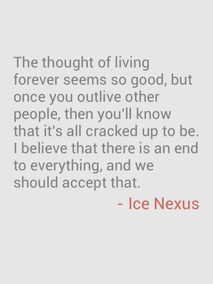The thought of living forever seems so good, but once you outlive other people, then you'll know that it's all cracked up to be. I believe that there is an end to everything, and we should accept that. - Ice Nexus