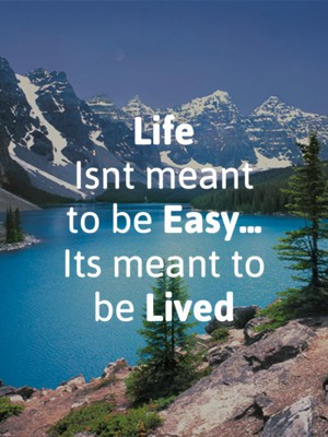 Life Isnt meant to be Easy... Its meant to be Lived