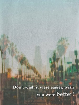 Don't wish it were easier, wish you were better!