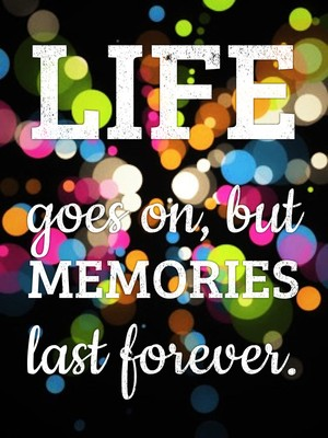 Life goes on, but memories last forever.