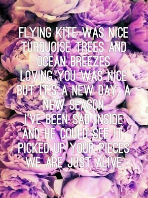 Flying kite was nice Turquoise trees and ocean breezes Loving you was nice But it's a new day, a new season I've been sad inside And he could see it, picked up your pieces We are just alive
