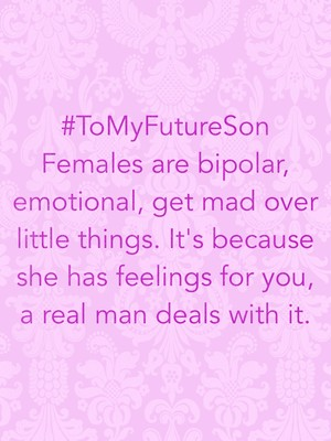 #ToMyFutureSon Females are bipolar, emotional, get mad over little things. It's because she has feelings for you, a real man deals with it.