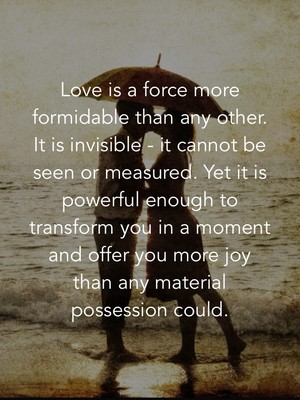 Love is a force more formidable than any other. It is invisible - it cannot be seen or measured. Yet it is powerful enough to transform you in a moment and offer you more joy than any material possession could.