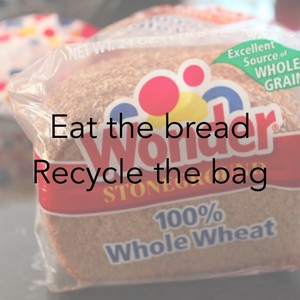 Eat the bread Recycle the bag