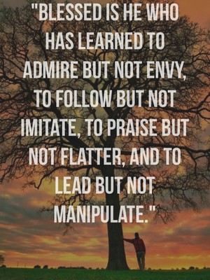 """Blessed is he who has learned to admire but not envy, to follow but not imitate, to praise but not flatter, and to lead but not manipulate."""
