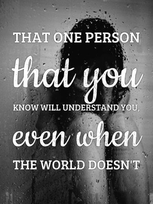 That one person that you know will understand you, even when the world doesn't