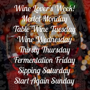 Wine Lover's Week! Merlot Monday Table Wine Tuesday Wine Wednesday Thirsty Thursday Fermentation Friday Sipping Saturday Start Again Sunday