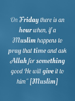 """On Friday there is an hour when, if a Muslim happens to pray that time and ask Allah for something good He will give it to him"""" [Muslim]"""