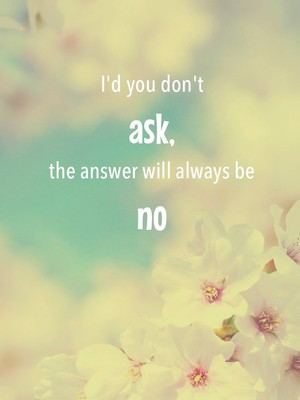 I'd you don't ask, the answer will always be no