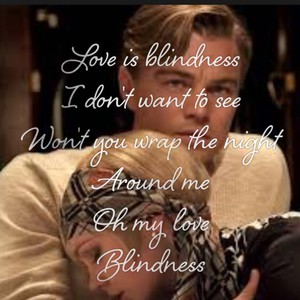 Love is blindness I don't want to see Won't you wrap the night Around me Oh my love Blindness