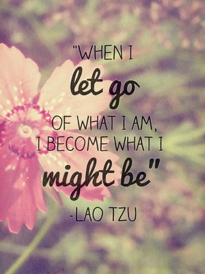 """When I let go of what I am, I become what I might be"" -Lao Tzu"