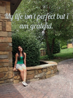 My life isn't perfect but i am grateful.