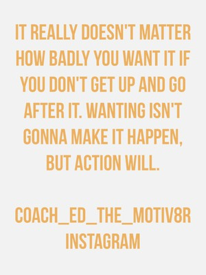 It really doesn't matter how badly you want it if you don't get up and go after it. Wanting isn't gonna make it happen, but action will. Coach_ed_the_motiv8r Instagram