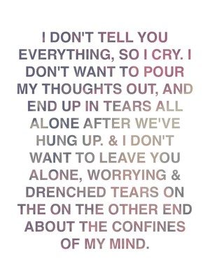 I don't tell you everything, so I cry. I don't want to pour my thoughts out, and end up in tears all alone after we've hung up. & I don't want to leave you alone, worrying & drenched tears on the on the other end about the confines of my mind.