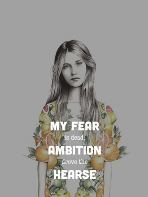 My fear is dead, ambition drove the hearse