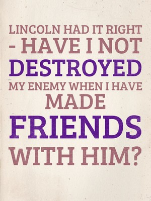 Lincoln had it right - Have I not destroyed my enemy when I have made friends with him?