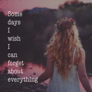 Some days I wish I can forget about everything