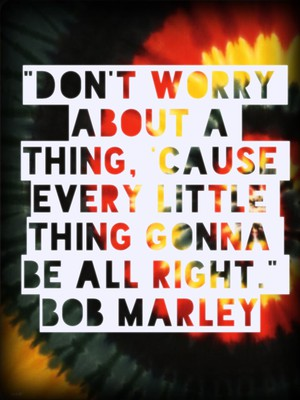 """Don't worry about a thing, 'cause every little thing gonna be all right."" Bob Marley"