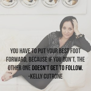 You have to put your best foot forward, because if you don't, the other one doesn't get to follow. -Kelly Cutrone