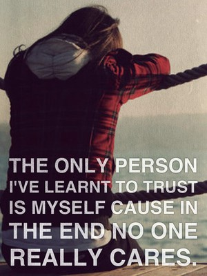 The only person I've learnt to trust is myself cause in the end no one really cares.