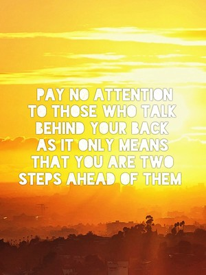 Pay no attention to those who talk behind your back as it only means that you are two steps ahead of them