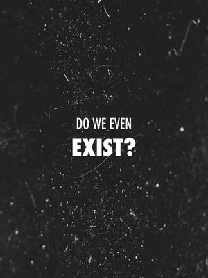 do we even exist?