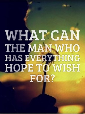 What can the man who has everything hope to wish for?
