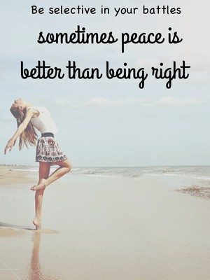 Be selective in your battles sometimes peace is better than being right