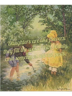 Daughters are like flowers, they fill the world with beauty, and sometimes attract pests.