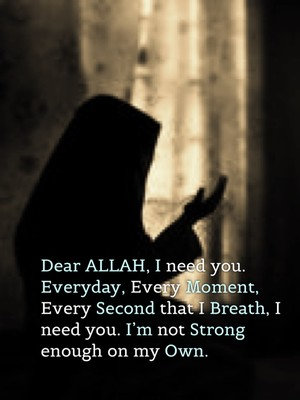 Dear ALLAH, I need you. Everyday, Every Moment, Every Second that I Breath, I need you. I'm not Strong enough on my Own.