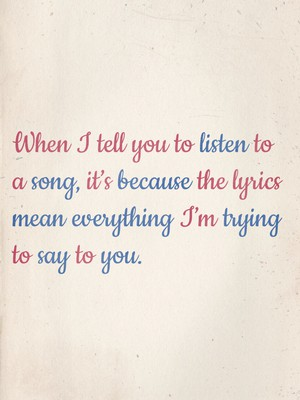 When I tell you to listen to a song, it's because the lyrics mean everything I'm trying to say to you.