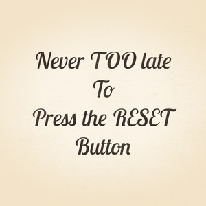 Never TOO late To Press the RESET Button